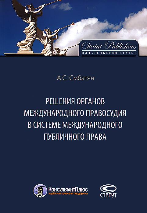 Решения органов международного правосудия в системе международного публичного права ( 978-5-8354-0872-6 )
