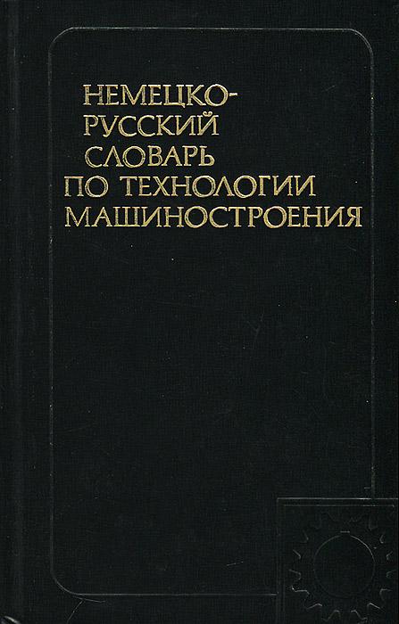Немецко-русский словарь по технологии машиностроения / Deutsch-russisches worterbuch der technologie des naschinenbaues