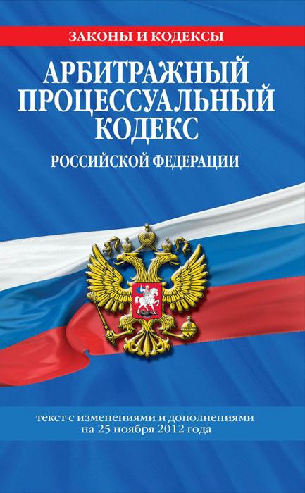 Арбитражный процессуальный кодекс Российской Федерации : текст с изм. и доп. на 25 ноября 2012 г