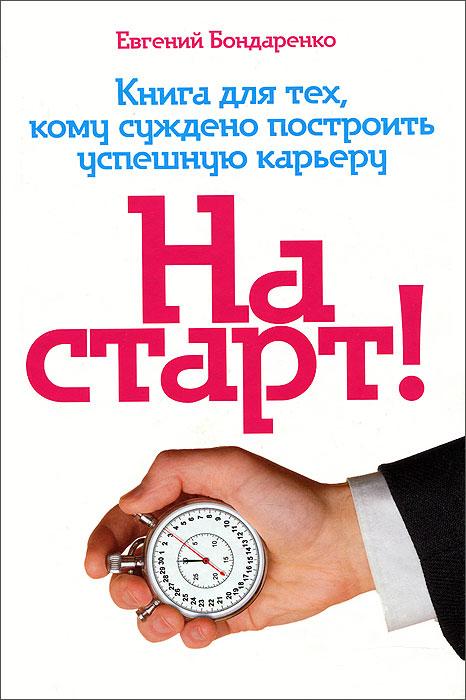 На старт! Книга для тех, кому суждено построить успешную карьеру. Евгений Бондаренко
