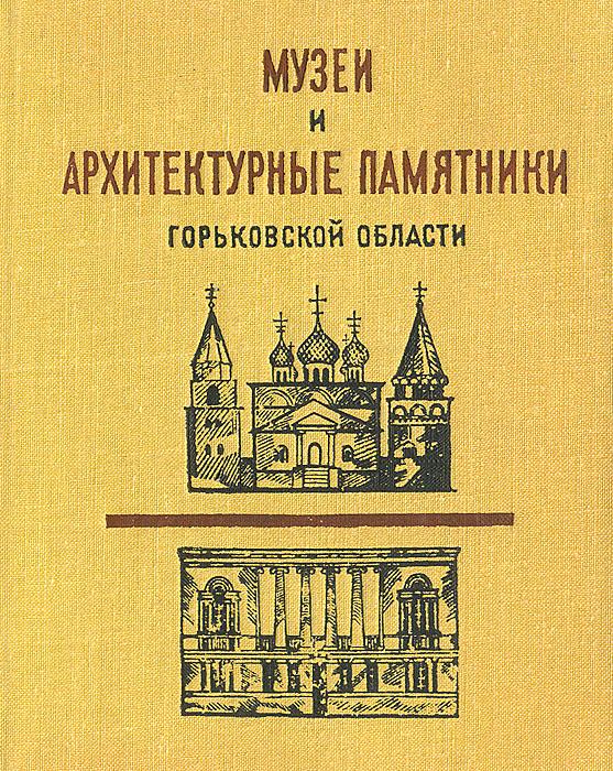 Музеи и архитектурные памятники Горьковской области