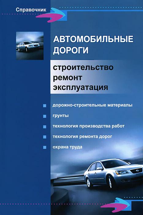 Автомобильные дороги. Строительство, ремонт, эксплуатация ( 978-5-222-18427-1 )