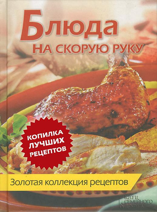 Блюда на скорую руку. Золотая коллекция рецептов