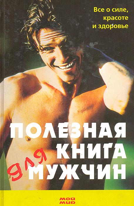 Полезная книга для мужчин. Все о силе, красоте и здоровье