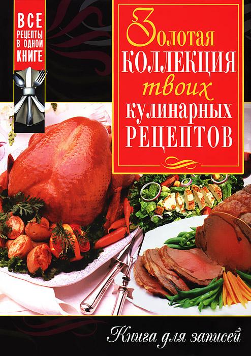 Золотая коллекция твоих кулинарных рецептов. Книга для записей ( 978-5-9567-1709-7 )
