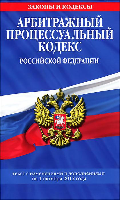 Арбитражный процессуальный кодекс Российской Федерации. Текст с изменениями и дополнениями на 1 октября 2012 г