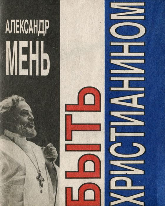 Zakazat.ru Быть христианином. Александр Мень