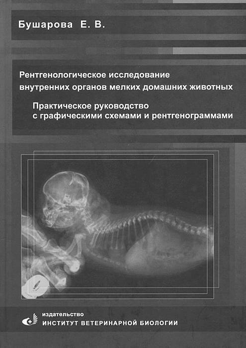 Рентгенологическое исследование внутренних органов мелких домашних животных. Практическое руководство с графическими схемами и рентгенограммами