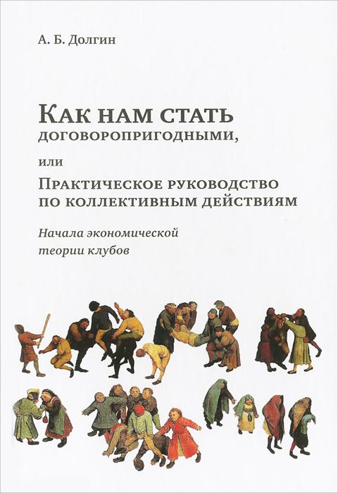 Как нам стать договоропригодными, или Практическое руководство по коллективным действиям. Начала экономической теории клубов ( 978-5-94282-684-0 )