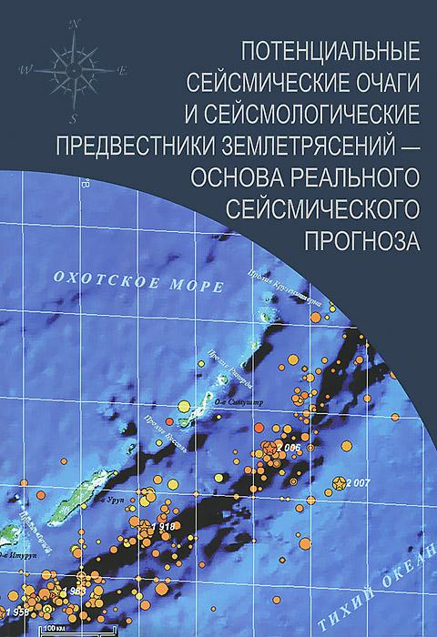 Потенциальные сейсмические очаги и сейсмологические предвестники землетрясений - основа реального сейсмического прогноза