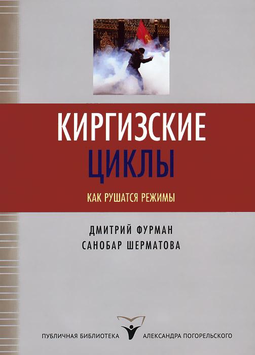 Киргизские циклы. Как рушатся режимы ( 5-91129-040-5 )