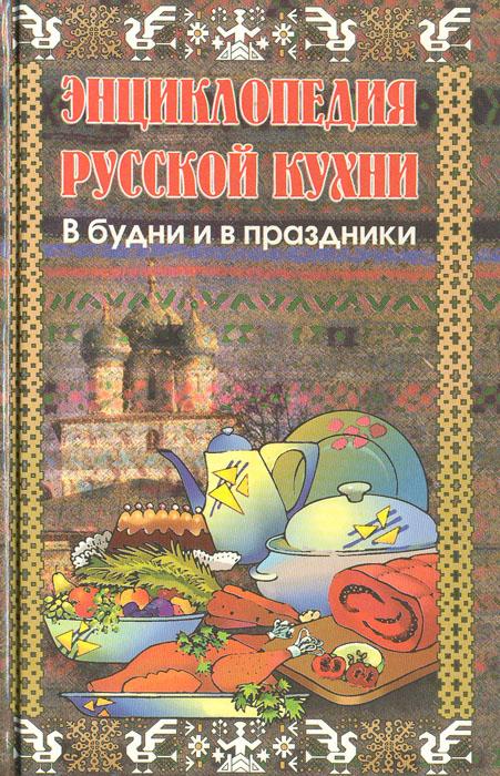Энциклопедия русской кухни в будни и праздники