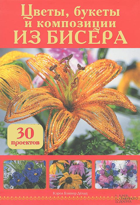 Цветы, букеты и композиции из бисера. 30 проектов