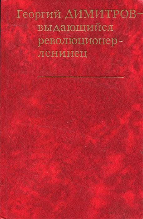 Георгий Димитров - выдающийся революционер-ленинец