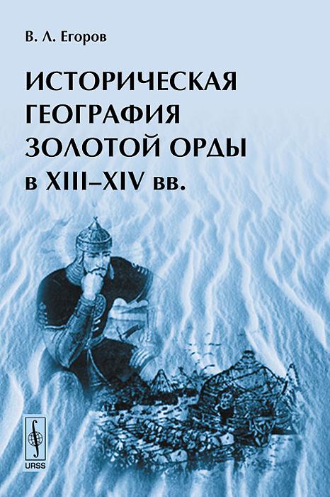 Историческая география Золотой Орды в XIII-XIV вв ( 978-5-397-03369-5 )