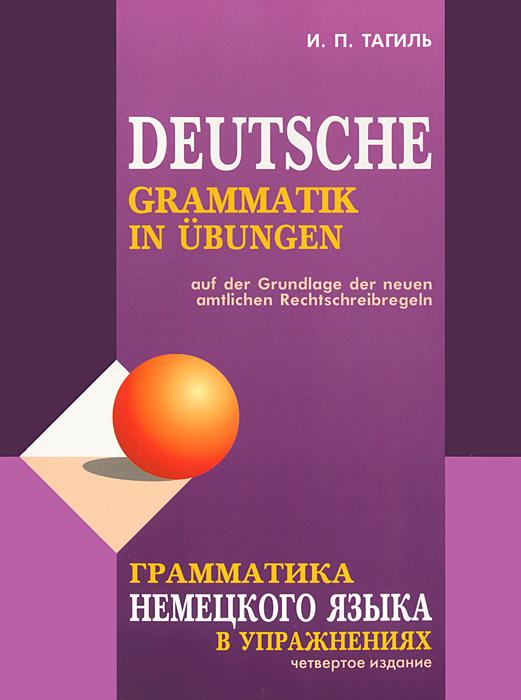 Грамматика немецкого языка в упражнениях / Deutsche grammatik in ubungen. И. П. Тагиль
