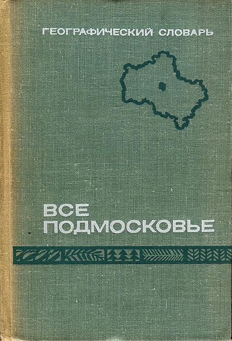 Все Подмосковье. Географический словарь Московской области