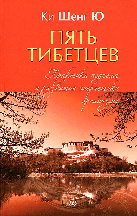 Пять тибетцев. Практики подъема и развития энергетики организма
