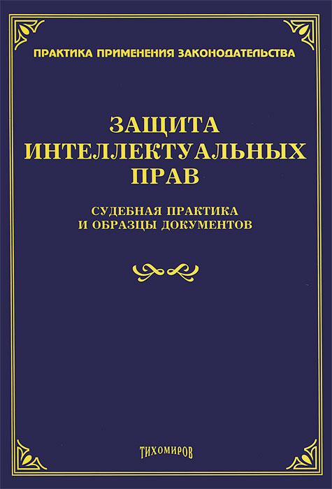 Защита интеллектуальных прав: судебная практика и образцы документов. Тихомиров М.Ю