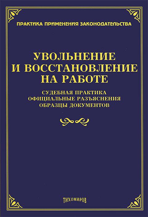 Увольнение и восстановление на работе: судебная практика, официальные разъяснения, образцы документов. Тихомиров М.Ю