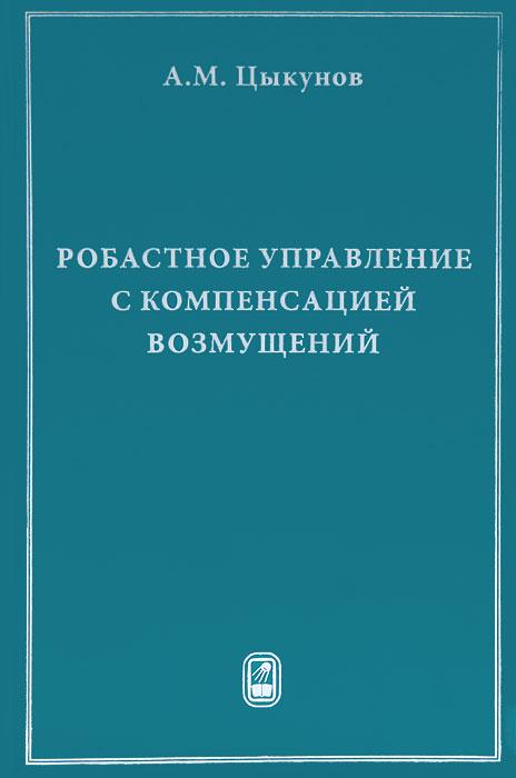Робастное управление с компенсацией возмущений ( 978-5-9221-1418-9 )