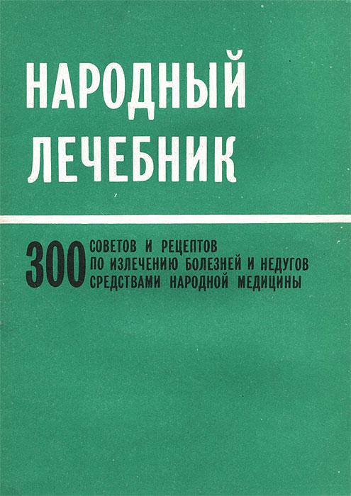 Народный лечебник. 300 советов и рецептов по излечению болезней и недугов средствами народной медицины