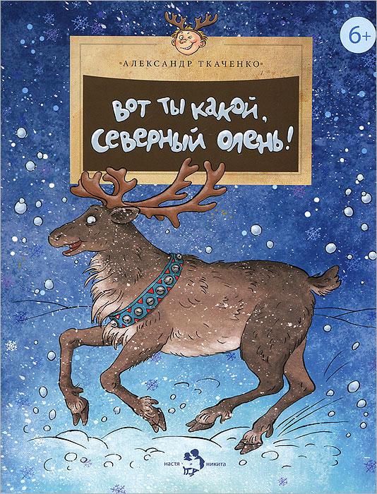 Книга Вот ты какой, северный олень!