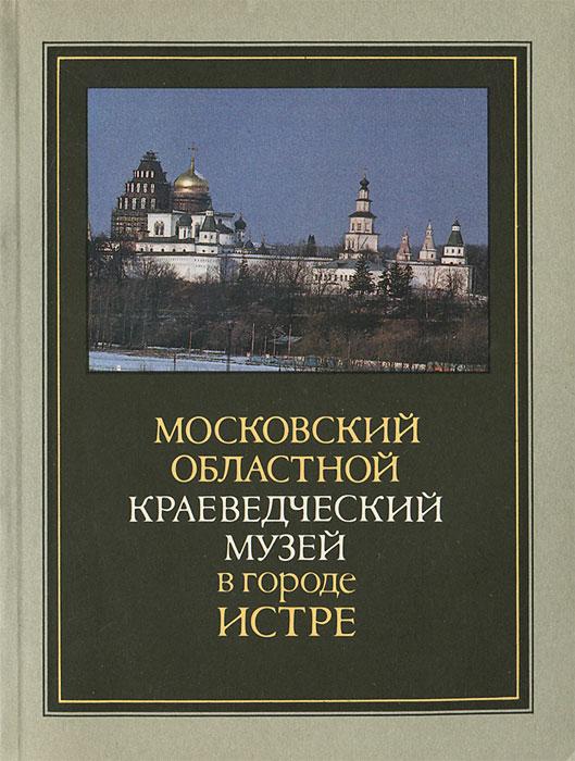 Московский областной краеведческий музей в городе Истре. Путеводитель