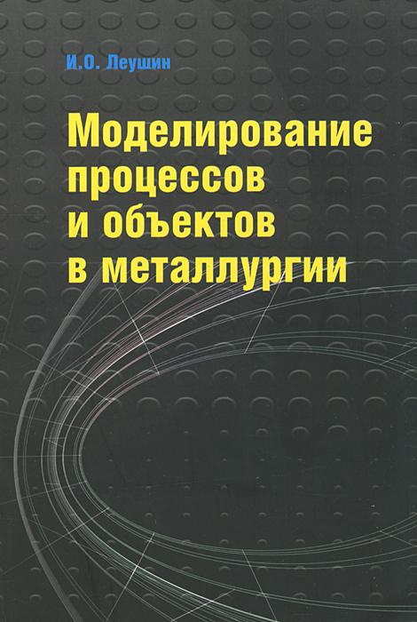 Моделирование процессов и объектов в металлургии ( 978-5-91134-732-1 )