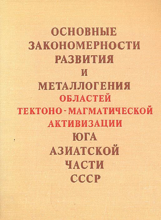 Основные закономерности развития и металлогении областей тектоно-магматической активизации юга азиатской части СССР