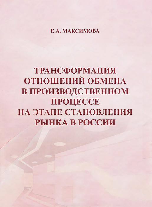 Трансформация отношений обмена в производственном процессе на этапе становления рынка в России