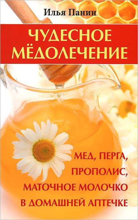Чудесное медолечение. Мед, перга, прополис, маточное молочко в домашней аптечке ( 978-5-9684-1730-5 )