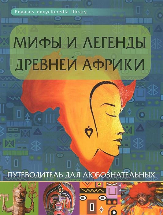 Мифы и легенды Древней Африки. Путеводитель для любознательных ( 978-5-222-19869-8 )