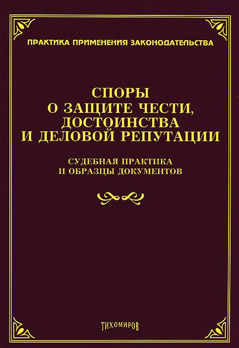 Споры о защите чести, достоинства и деловой репутации. Судебная практика и образцы документов ( 978-5-89194-662-0 )