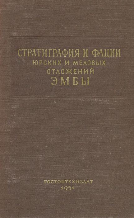 Стратиграфия и фации юрских и меловых отложений Эмбы