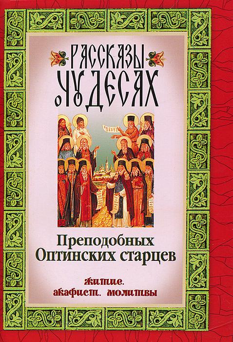 Рассказы о чудесах Преподобных Оптинских старцев. Житие, акафист, молитвы ( 978-5-904268-20-6 )