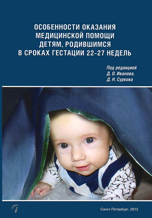 Особенности оказания медицинской помощи детям, родившимся в сроках гестации 22-27 недель ( 978-5-99021-818-5 )