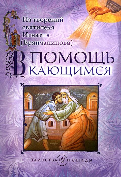 В помощь кающимся. Из творений святителя Игнатия (Брянчанинова) ( 978-5-7533-0735-4 )