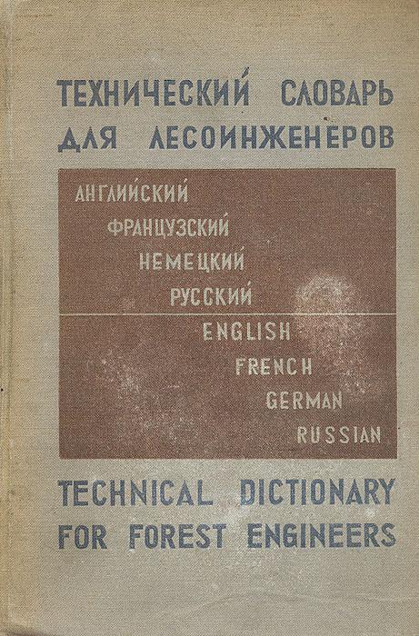 Технический словарь для лесоинженеров. Русско-английско-французско-немецкий