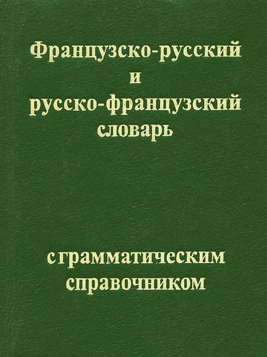 Французско-русский и русско-французский с грамматическим справочником