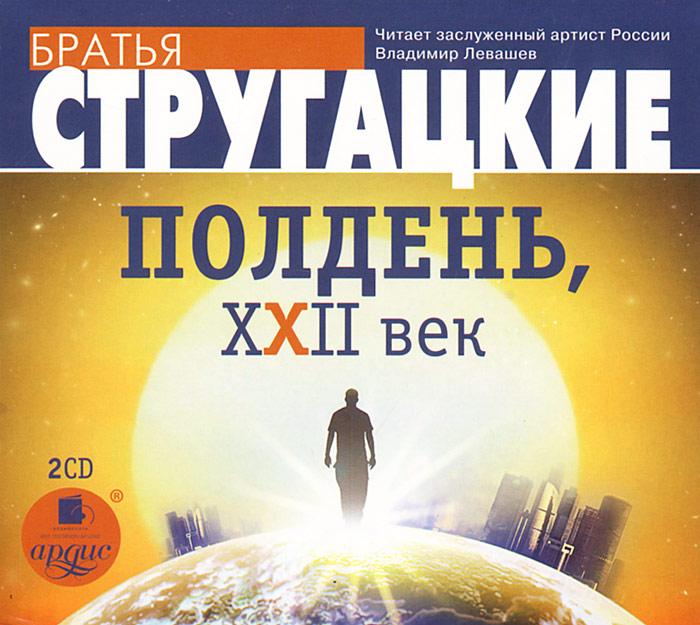 Братья Стругацкие. Полдень, XXII век (аудиокнига на 2 CD)