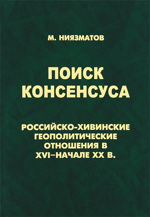 Поиск консенсуса. Российско-хивинские геополитические отношения в XVI - начале XX в. ( 978-5-85803-395-0 )