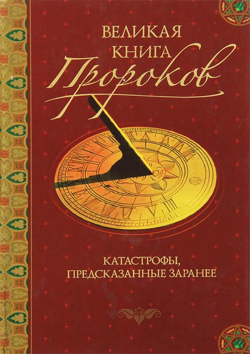 Великая книга пророков. Книга 5. Катастрофы, предсказанные заранее