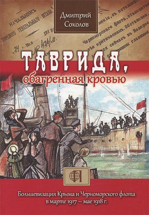 Таврида, обагренная кровью. Большевизация Крыма и Черноморского флота в марте 1917-мае 1918 г. ( 978-5-9902820-6-3 )