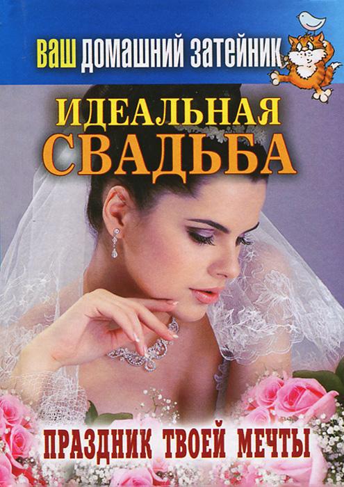 Идеальная свадьба. Праздник твоей мечты