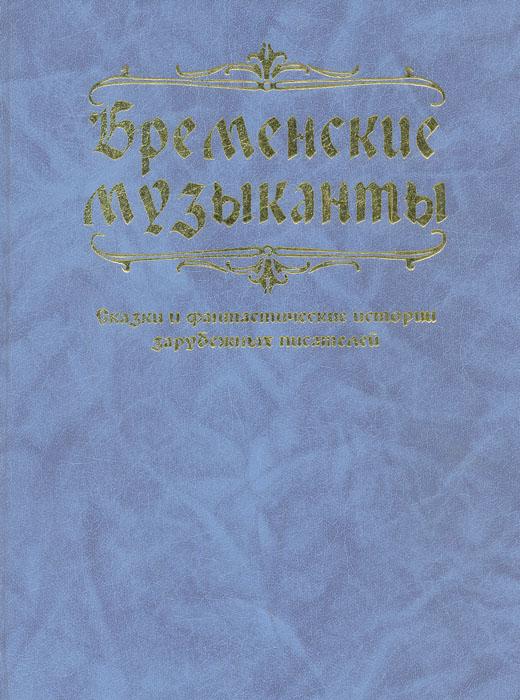 Бременские музыканты. Сказки и фантастические истории зарубежных писателей