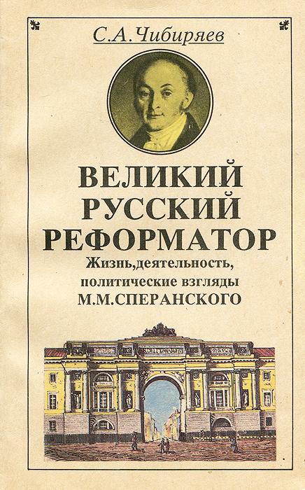 Великий русский реформатор. Жизнь, деятельность, политические взгляды М. М. Сперанского