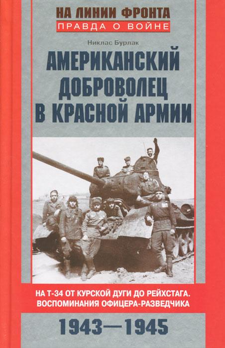 Американский доброволец в Красной Армии. На Т-34 от Курской дуги до Рейсхтага. Воспоминания офицера-разведчика. 1943-1945