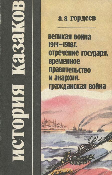 История казаков. Великая война 1914-1918 г. Отречение государя, временное правительство и анархия. Гражданская война