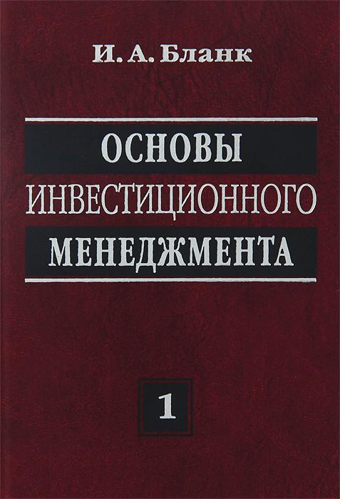 Основы инвестиционного менеджмента. В 2 т. Т. 1. 2-е изд., перераб. Бланк И.А